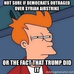 Fry squint - not sure if democrats outraged over syrian airstrike or the fact that trump did it