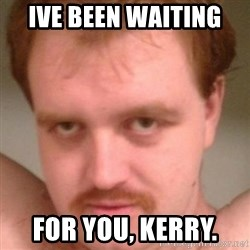 Friendly creepy guy - Ive been waiting  For you, Kerry.