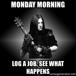 Black Metal - Monday morning Log a job, see what happens