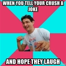 bad joke deivid - When you tell your crush a joke and hope they laugh