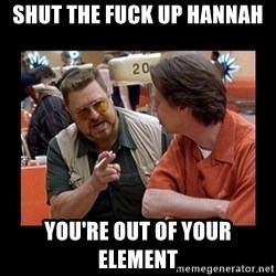walter sobchak - Shut the fuck up hannah you're out of your element