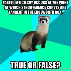 Obvious Question Ferret - Pareto efficiecny occurs at The point at which 2 indifference curves are tangent in the edgeworth box. True or false?