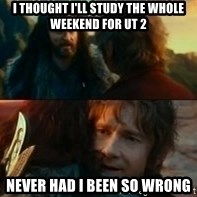 Never Have I Been So Wrong - I thought I'll study the whole weekend for UT 2 Never had I been so wrong