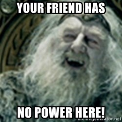 you have no power here - Your friend has No pOwer heRe!
