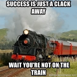Success Train - success is just a clack away  wait YOU'RE not on the train
