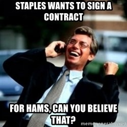 HaHa! Business! Guy! - Staples wants to sign a contraCt  For haMs, can you believe that?