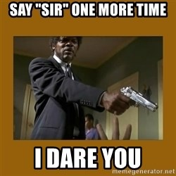 """say what one more time - say """"sir"""" one more time i dare you"""