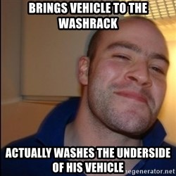 Good Guy Greg - Non Smoker - Brings vehicle to the washrack actually washes the underside of his vehicle