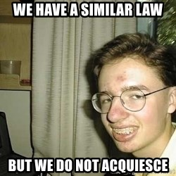 uglynerdboy - We Have A Similar law But We Do NOT acquiesce