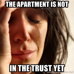 First World Problems - The Apartment is not In the trust Yet
