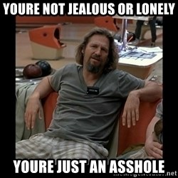 The Dude - Youre not jealous or lonely Youre just an asshole