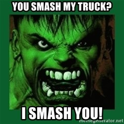 Hulk SMASH - you smash my truck? i smash you!