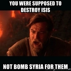 """Obi Wan Kenobi """"You were my brother!"""" - You were supposed to destroy isis  not bomb syria for them"""