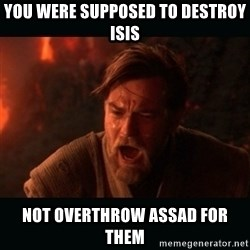 """Obi Wan Kenobi """"You were my brother!"""" - you were supposed to destroy isis not overthrow assad for them"""
