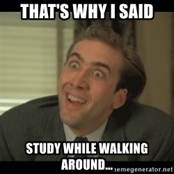 Nick Cage - That's why I said Study while walking around...