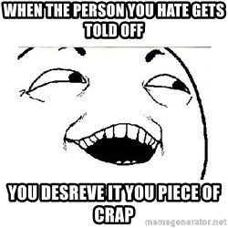 Yeah....Sure - When the person you hate gets told off You desreve it you piece of crap