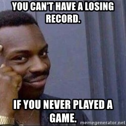 smart nigga - You can't have a losing record.   If you never played a GAmE.