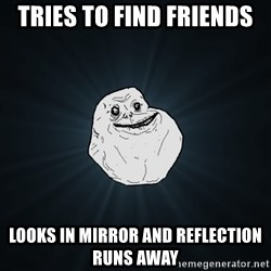 Forever Alone - tries to find friends looks in mirror and reflection runs away