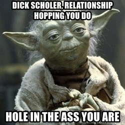 Yodanigger - Dick Scholer, Relationship hopping you do Hole in the ass you are