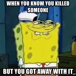 Spongebob Thread - when you know you killed someone but you got away with it