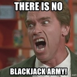 Arnold - There is no BLackjack army!