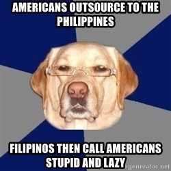 Racist Dog - Americans outsource to the Philippines Filipinos then call Americans stupid and lazy