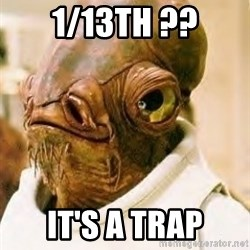 Its A Trap - 1/13th ?? It's a trap