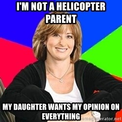 Sheltering Suburban Mom - I'm not a helicopter parent my daughter wants my opinion on everything