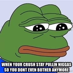 Sad Frog Color -  When your crush Stay pullin niggas so you dont even bother anymore