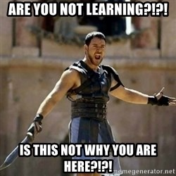 GLADIATOR - Are you not learning?!?! Is this not why you are here?!?!