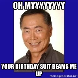 George Takei - Oh MYYYYYYYY your birthday suit beams me up