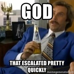 That escalated quickly-Ron Burgundy - God That escalated pretty quickly