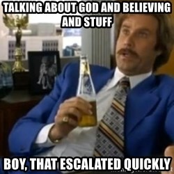 That escalated quickly-Ron Burgundy - Talking about god and Believing and stuff Boy, that escalated quickly