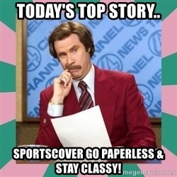anchorman - Today's Top Story.. Sportscover go paperless & stay classy!