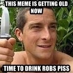 Bear Grylls - This meme is getting old now Time to drink robs piss
