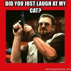 Angry Walter With Gun - Did you just laugh at my cat?