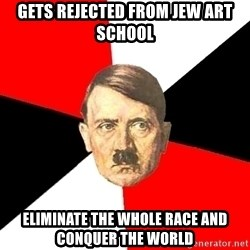 Advice Hitler - gets rejected from jew art school eliminate the whole race and conquer the world