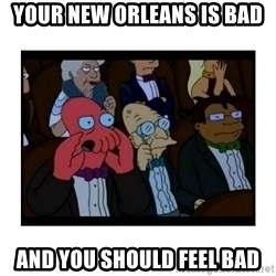 Your X is bad and You should feel bad - Your New Orleans is bad And you should feel bad