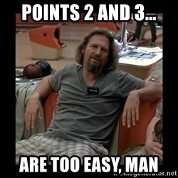 The Dude - Points 2 and 3…  are too easy, man