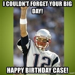 tom brady - I couldn't forget your big day! HAPPY BIRTHDAY CASE!