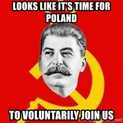 Stalin Says - Looks like it's time for Poland To Voluntarily join us