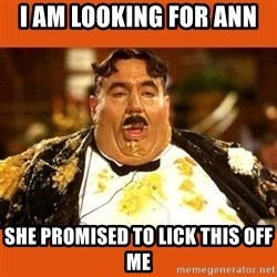 Fat Guy - I am loOking for ann  She promised to lick this off me