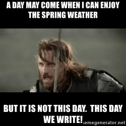 But it is not this Day ARAGORN - A day may come when i can enjoy the spring weather But it is not this day.  This day we write!