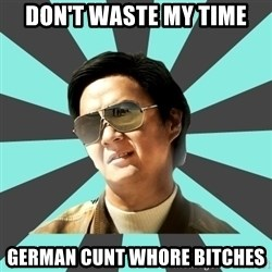 mr chow - DoN'T waste my Time German Cunt whore bitches