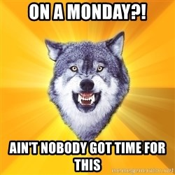 Courage Wolf - On a MONDAY?! AIN'T NOBODY GOT TIME FOR THIS