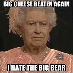 Queen Elizabeth Meme - Big cheese beaten again I hate the big bear