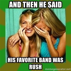 Laughing Girls  - and then he said his favorite band was rush