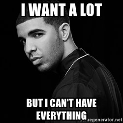 Drake quotes - I want a lot but I can't have everything