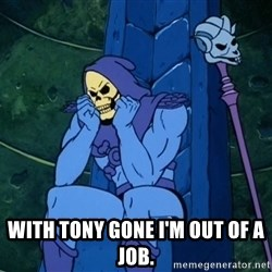 Skeletor sitting -  WITH TONY GONE I'M OUT OF A JOB.