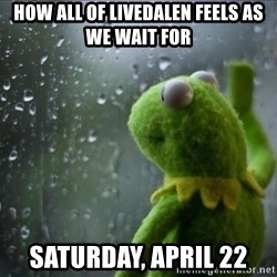 Sad Rain Kermit - how all of livedalen feels as we wait for Saturday, april 22